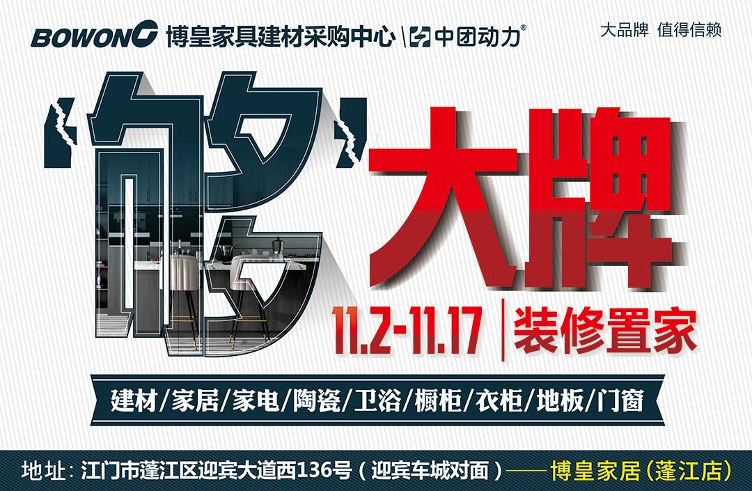 【大牌不贵】11月2-17日博皇家居(蓬江店)年底冲量,大牌不贵,装修置家省30%-50%!