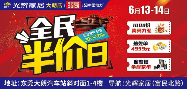 【家居卖场】光辉家居大朗店6月13-14日全民半价日,年中放价,直降30%-70%